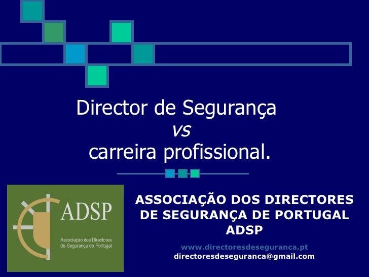 Director de Segurança   vs  carreira profissional. ASSOCIAÇÃO DOS DIRECTORES DE SEGURANÇA DE PORTUGAL  ADSP www.directores...