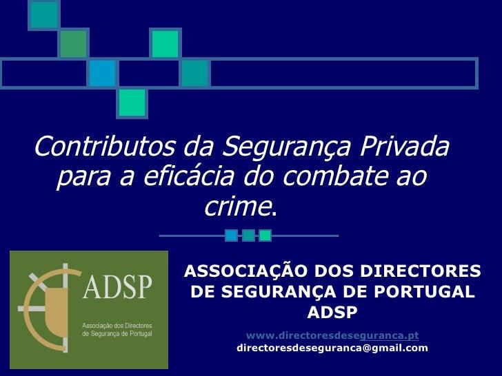 Contributos da Segurança Privada para a eficácia do combate ao crime . ASSOCIAÇÃO DOS DIRECTORES DE SEGURANÇA DE PORTUGAL ...