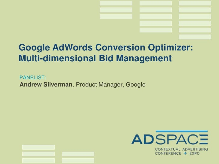 Google AdWords Conversion Optimizer: Multi-dimensional Bid Management PANELIST: Andrew Silverman, Product Manager, Google