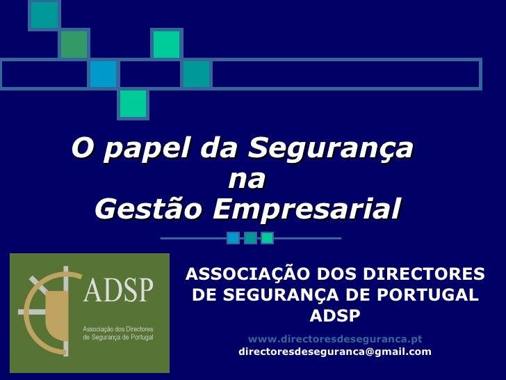 O papel da Segurança  na  Gestão Empresarial ASSOCIAÇÃO DOS DIRECTORES DE SEGURANÇA DE PORTUGAL  ADSP www.directoresdesegu...