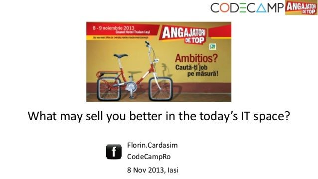 What may sell you better in the today's IT space? Florin.Cardasim CodeCampRo 8 Nov 2013, Iasi