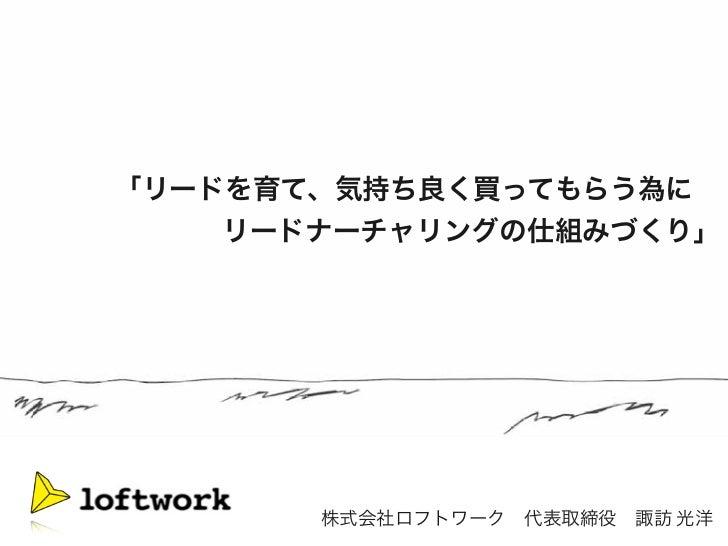 「リードを育て、気持ち良く買ってもらう為に∼                        リードナーチャリングの仕組みづくり」       株式会社ロフトワーク代表取締役諏訪 光洋