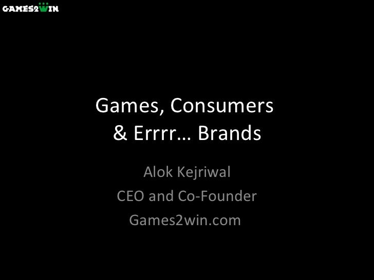 Games, Consumers  & Errrr… Brands Alok Kejriwal CEO and Co-Founder Games2win.com