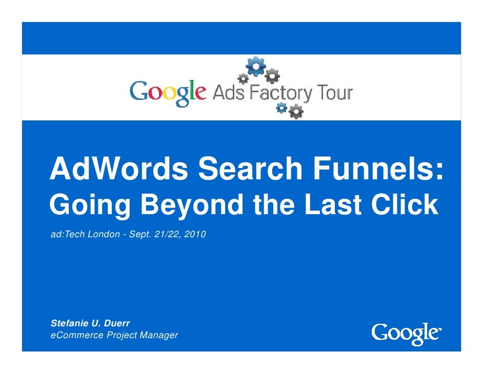 AdWords Search Funnels: Going Beyond the Last Click ad:Tech London - Sept. 21/22, 2010     Stefanie U. Duerr eCommerce Pro...