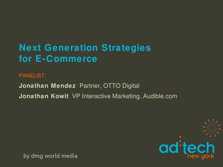 Next Generation Strategies  for E-Commerce PANELIST: Jonathan Mendez   Partner, OTTO Digital Jonathan Kowit   VP Interacti...