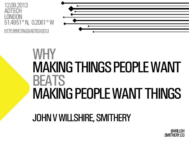 SMITHERY.CO @WILLSH WHY MAKINGTHINGSPEOPLEWANT BEATS MAKINGPEOPLEWANTTHINGS 12.09.2013 ADTECH LONDON 51.4951°N, 0.2061°W H...
