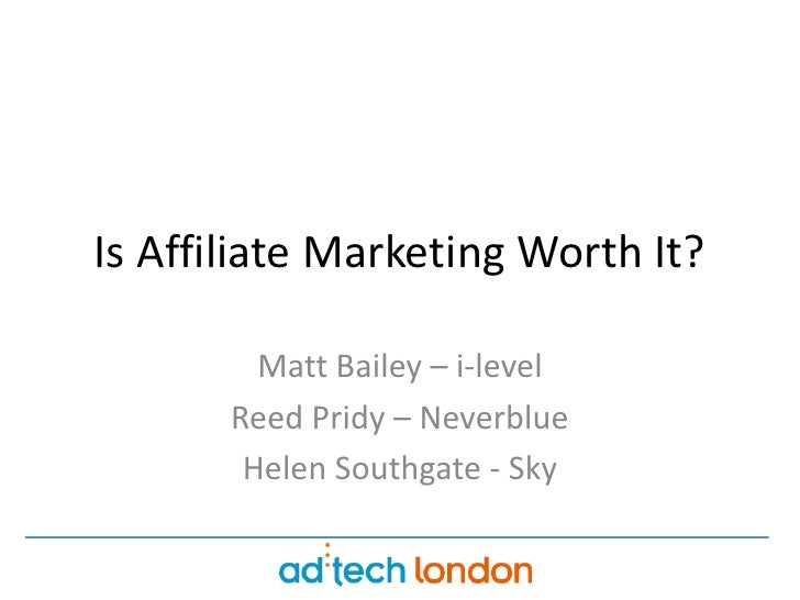 Is Affiliate Marketing Worth It?<br />Matt Bailey – i-level<br />Reed Pridy – Neverblue<br />Helen Southgate - Sky<br />
