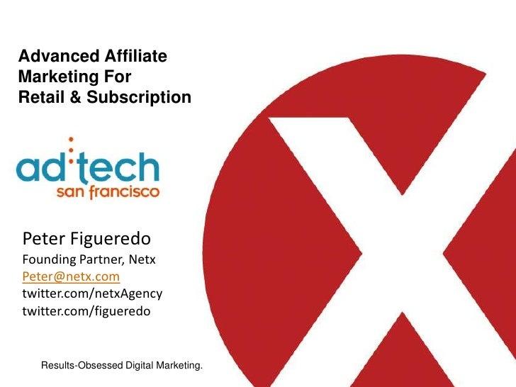 Advanced Affiliate Marketing For Retail & Subscription <br />Peter Figueredo<br />Founding Partner, Netx<br />Peter@netx.c...