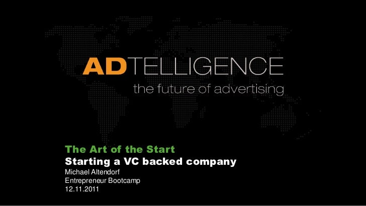The Art of the StartStarting a VC backed companyMichael AltendorfEntrepreneur Bootcamp12.11.2011
