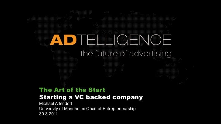 The Art of the Start  <br />Starting a VC backed company<br />Michael Altendorf<br />University of Mannheim/ Chair of Entr...