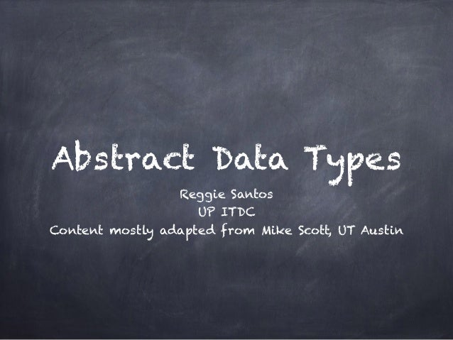 Abstract Data Types Reggie Santos UP ITDC Content mostly adapted from Mike Scott, UT Austin