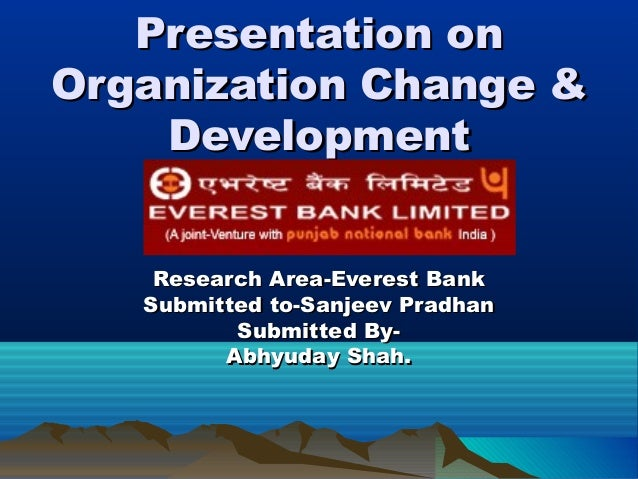 Presentation on Organization Change & Development Research Area-Everest Bank Submitted to-Sanjeev Pradhan Submitted ByAbhy...