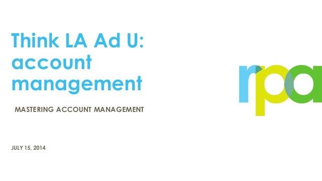 Think LA Ad U: account management JULY 15, 2014 MASTERING ACCOUNT MANAGEMENT