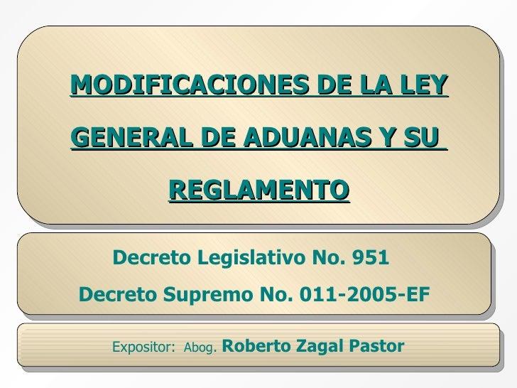 MODIFICACIONES DE LA LEY GENERAL DE ADUANAS Y SU  REGLAMENTO Decreto Legislativo No. 951  Decreto Supremo No. 011-2005-EF ...
