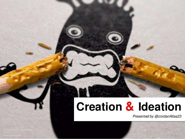 Creation & Ideation Presentation by Jordan Atlas ©2014 @JordanAtlas23 Presented by @JordanAtlas23