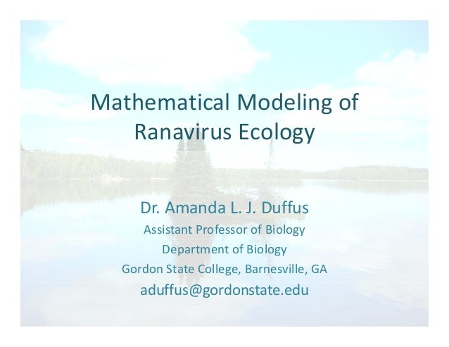 Mathematical Modeling ofMathematical Modeling of  Ranavirus Ecology Dr. Amanda L. J. Duffus Assistant Professor of Biology...
