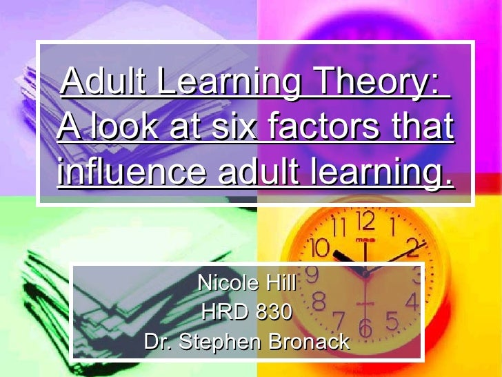 Adult Learning Theory:  A look at six factors that influence adult learning. Nicole Hill HRD 830 Dr. Stephen Bronack