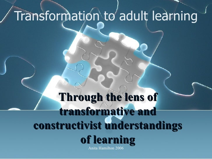 Transformation to adult learning Through the lens of transformative and constructivist understandings of learning