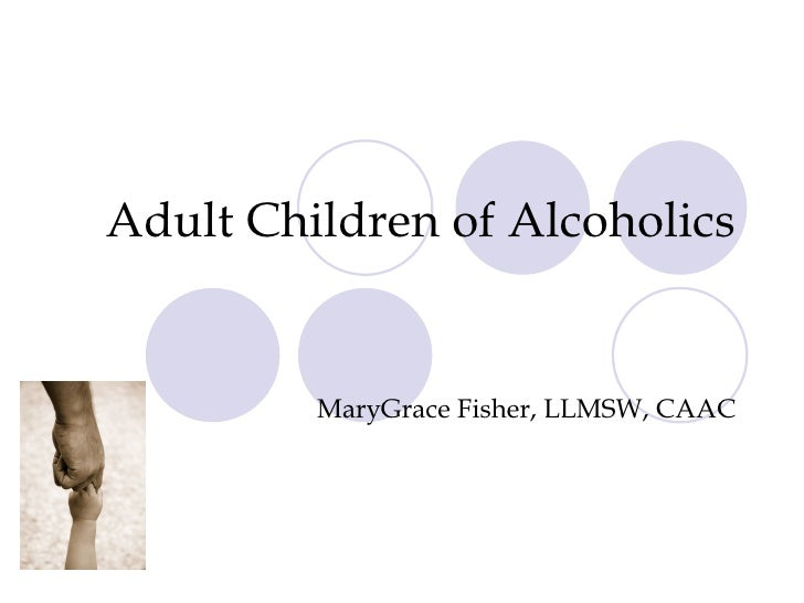 Adult Children of Alcoholics MaryGrace Fisher, LLMSW, CAAC
