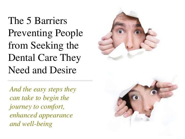 The 5 Barriers  Preventing People from Seeking the Dental Care They Need and Desire <br />And the easy steps they can take...