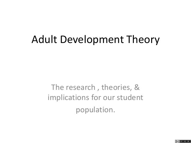 Adult Development Theory The research , theories, & implications for our student population.