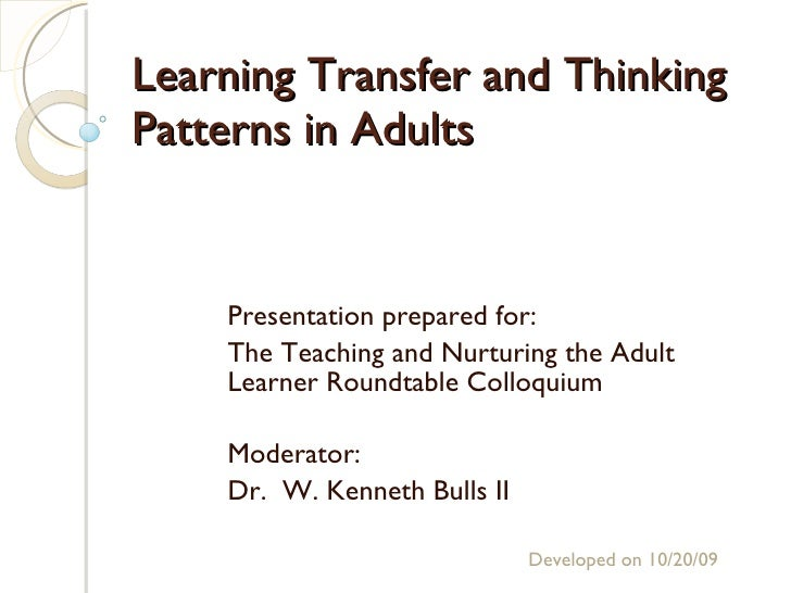 Learning Transfer and Thinking Patterns in Adults Presentation prepared for: The Teaching and Nurturing the Adult Learner ...