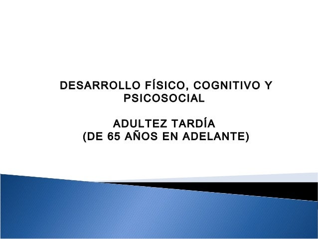 DESARROLLO FÍSICO, COGNITIVO Y PSICOSOCIAL ADULTEZ TARDÍA (DE 65 AÑOS EN ADELANTE)
