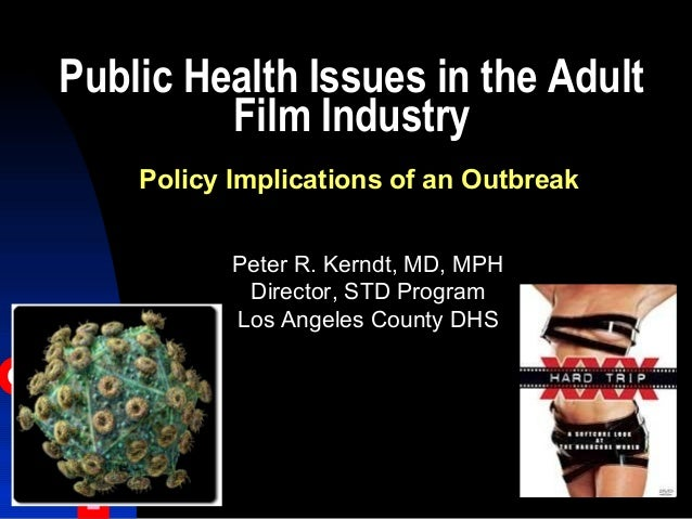 Public Health Issues in the Adult Film Industry Peter R. Kerndt, MD, MPH Director, STD Program Los Angeles County DHS Poli...