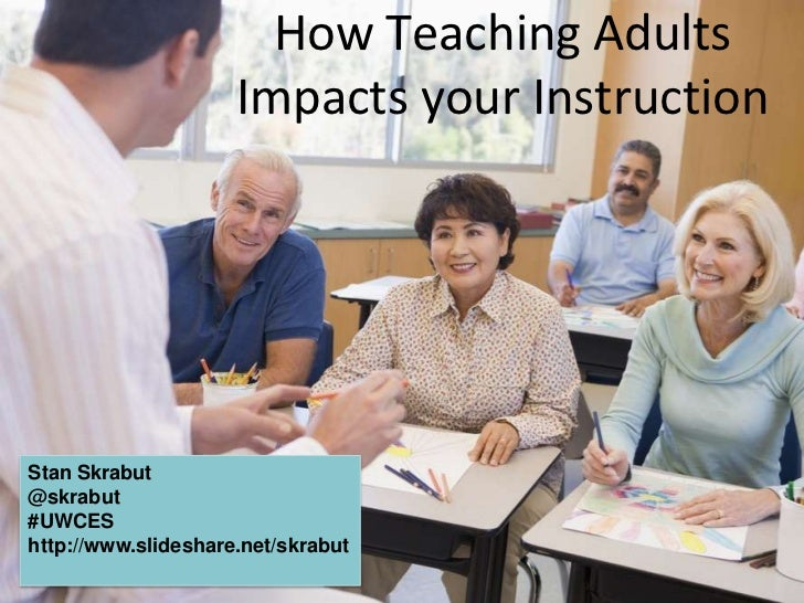 How Teaching Adults Impacts your Instruction<br />Stan Skrabut<br />@skrabut<br />#UWCES<br />http://www.slideshare.net/sk...