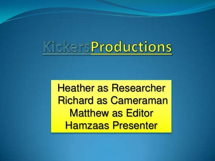 KickersProductions<br />Heather as Researcher<br /> Richard as Cameraman <br />Matthew as Editor<br />Hamzaas Presenter <b...