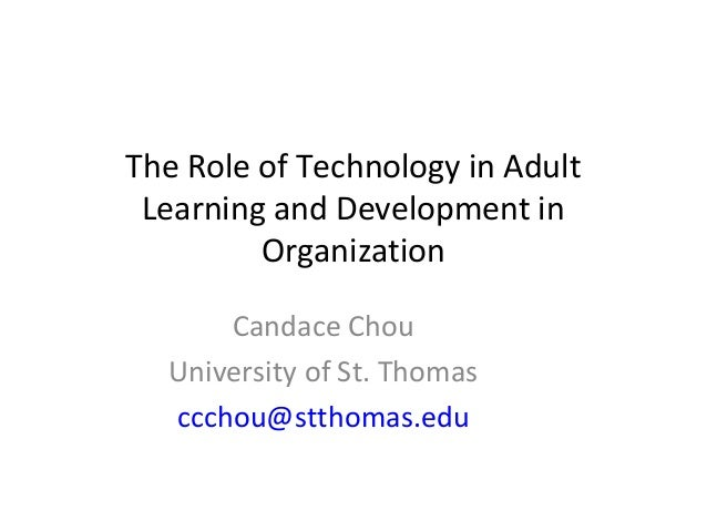 The Role of Technology in Adult Learning and Development in Organization Candace Chou University of St. Thomas ccchou@stth...