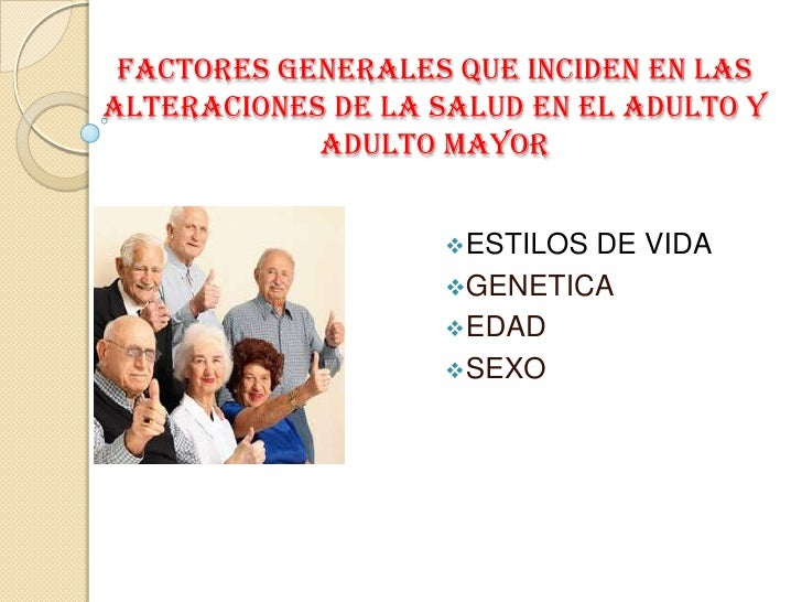 factores generales que inciden en las alteraciones de la salud en el adulto y adulto mayor<br /><ul><li>ESTILOS DE VIDA