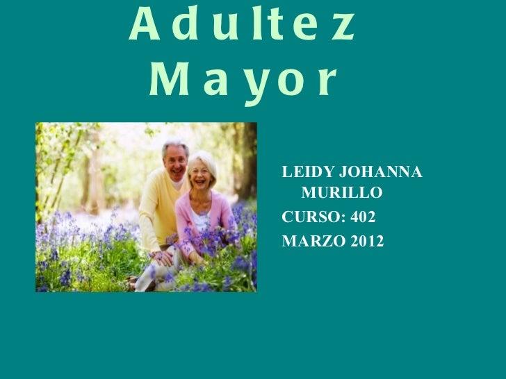 A d u lt e z M a yo r        LEIDY JOHANNA          MURILLO        CURSO: 402        MARZO 2012