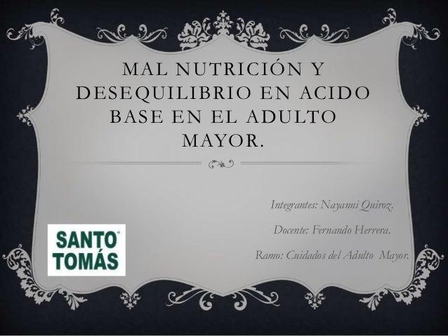 MAL NUTRICIÓN Y DESEQUILIBRIO EN ACIDO BASE EN EL ADULTO MAYOR. Integrantes: Nayanni Quiroz. Docente: Fernando Herrera. Ra...