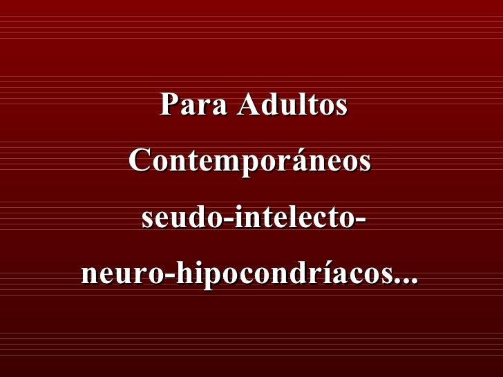 Para Adultos   Contemporáneos    seudo-intelecto-neuro-hipocondríacos...