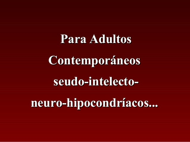 Para AdultosPara Adultos ContemporáneosContemporáneos seudo-intelecto-seudo-intelecto- neuro-hipocondríacos...neuro-hipoco...