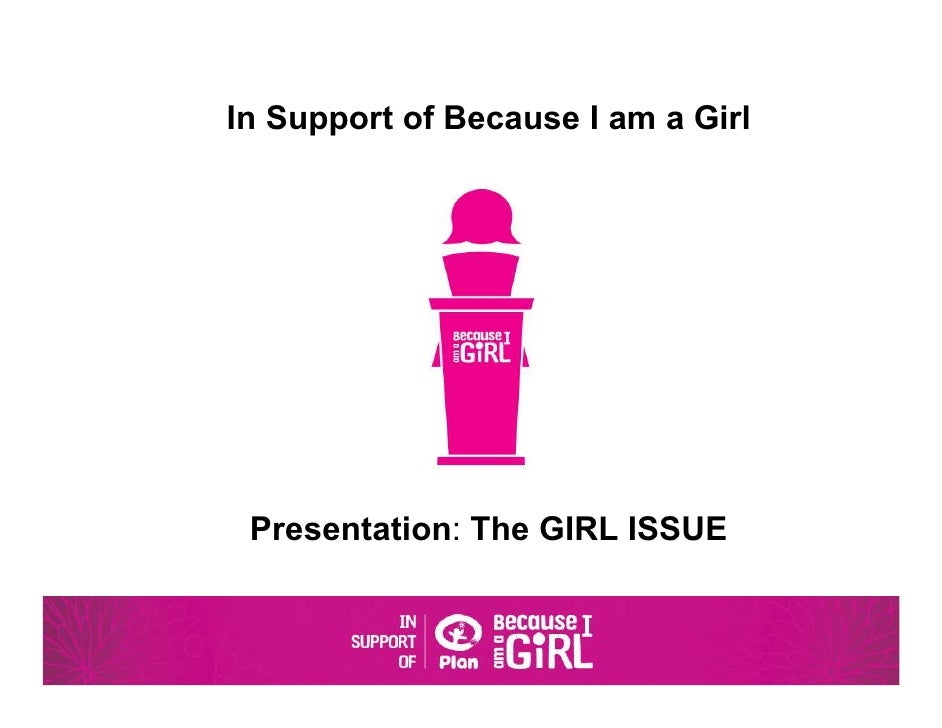 In Support of Because I am a Girl Presentation: The GIRL ISSUE