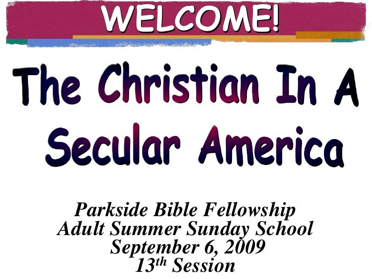 WELCOME!<br />The Christian In A<br /> Secular America<br />Parkside Bible Fellowship<br />Adult Summer Sunday School<br /...