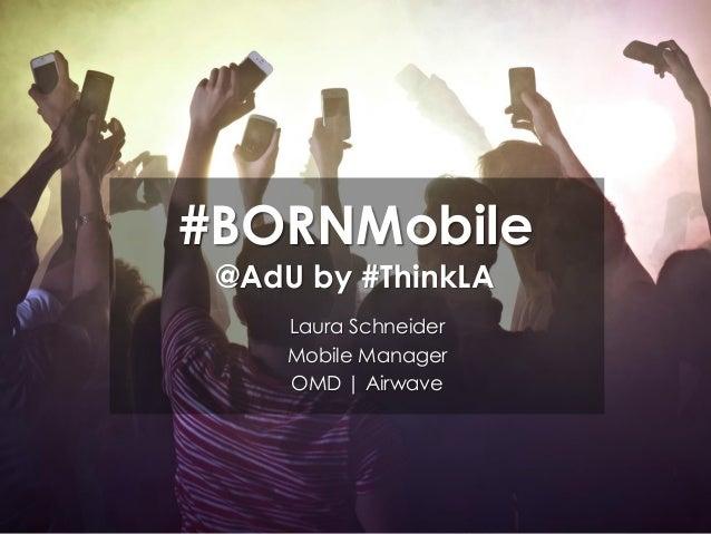 #BORNMobile @AdU by #ThinkLA Laura Schneider Mobile Manager OMD | Airwave