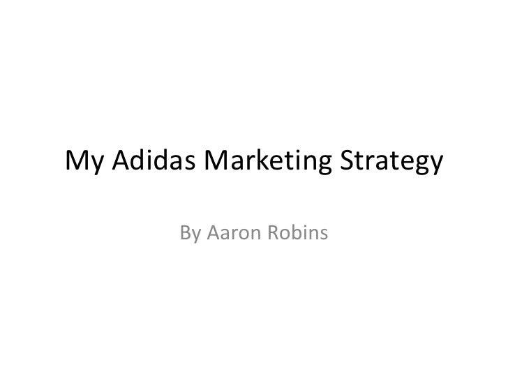 My Adidas Marketing Strategy        By Aaron Robins