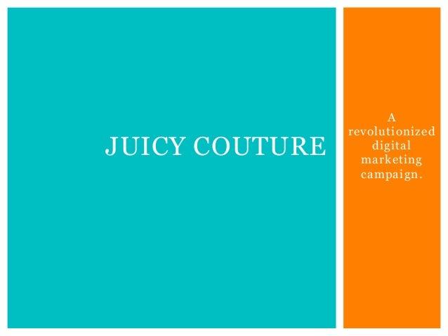A revolutionized digital marketing campaign. JUICY COUTURE