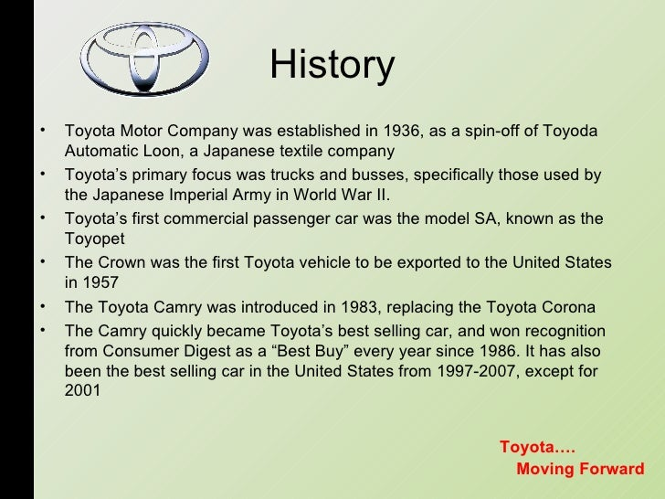 History <ul><li>Toyota Motor Company was established in 1936, as a spin-off of Toyoda Automatic Loon, a Japanese textile c...