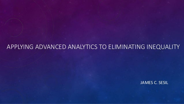 APPLYING ADVANCED ANALYTICS TO ELIMINATING INEQUALITY JAMES C. SESIL