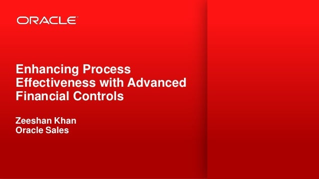 Enhancing ProcessEffectiveness with AdvancedFinancial ControlsZeeshan KhanOracle Sales1   Copyright © 2012, Oracle and/or ...