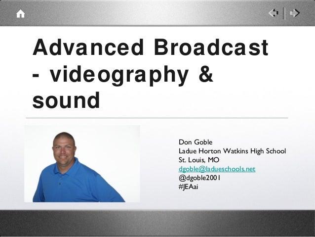 Advanced Broadcast - videography & sound Don Goble Ladue Horton Watkins High School St. Louis, MO dgoble@ladueschools.net ...