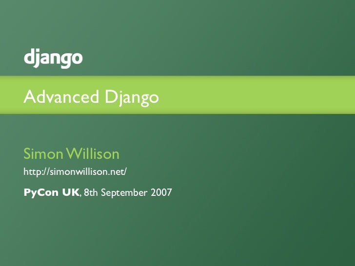 Advanced Django  Simon Willison http://simonwillison.net/ PyCon UK, 8th September 2007