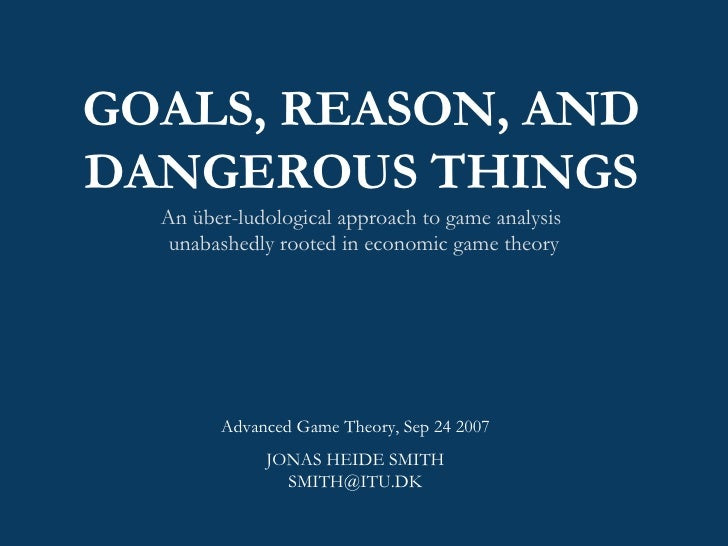 GOALS, REASON, AND DANGEROUS THINGS An über-ludological approach to game analysis  unabashedly rooted in economic game the...