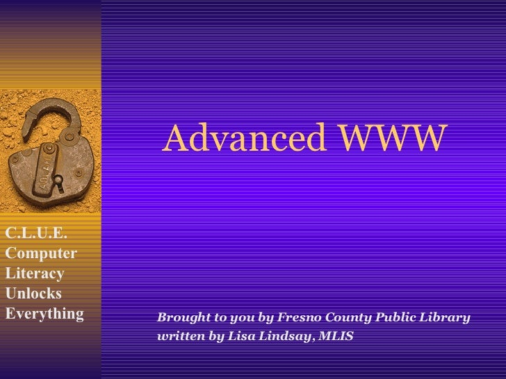 Advanced WWW Brought to you by Fresno County Public Library written by Lisa Lindsay, MLIS