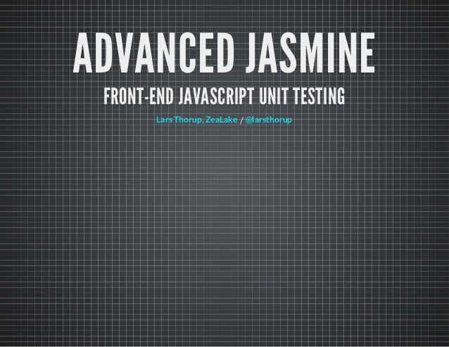 ADVANCED JASMINE FRONT-END JAVASCRIPT UNIT TESTING /Lars Thorup, ZeaLake @larsthorup
