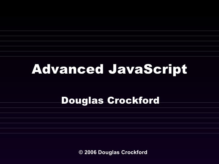 Advanced JavaScript Douglas Crockford © 2006 Douglas Crockford